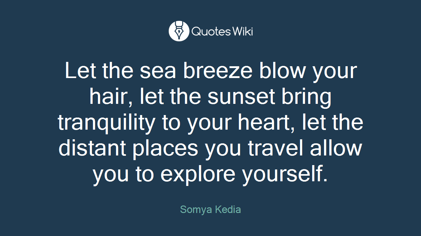 Let the sea breeze blow your hair, let the sunset bring tranquility to your heart, let the distant places you travel allow you to explore yourself.