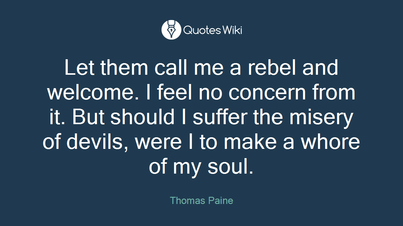 Let them call me a rebel and welcome. I feel no concern from it. But should I suffer the misery of devils, were I to make a whore of my soul.