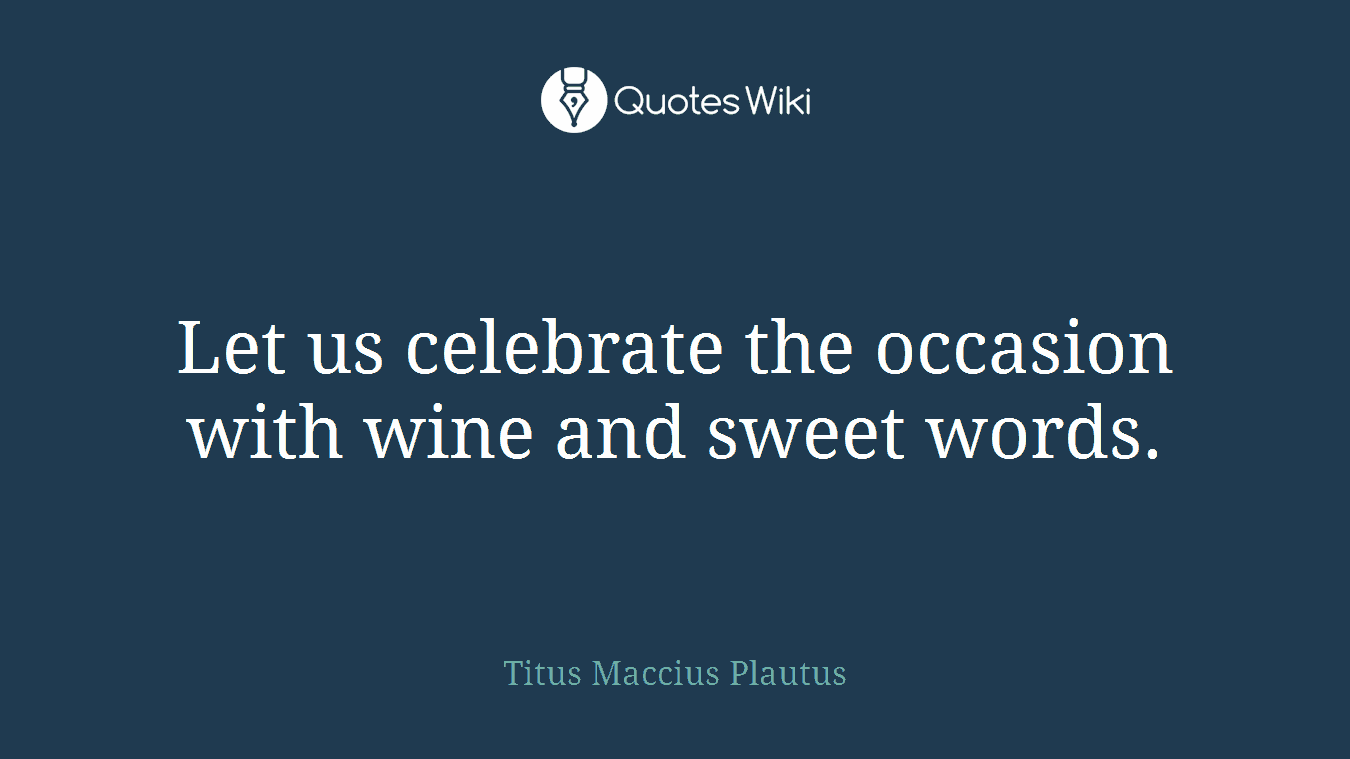Let us celebrate the occasion with wine and sweet words.