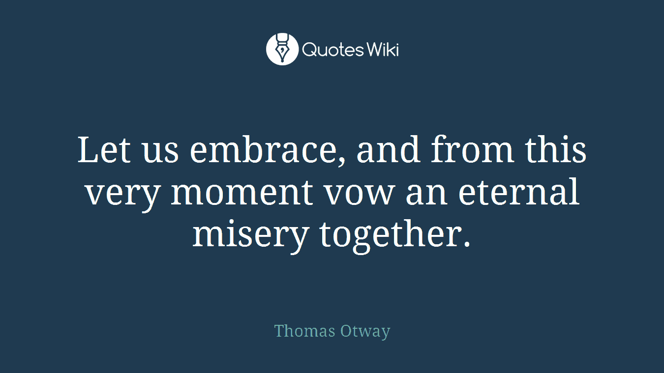 Let us embrace, and from this very moment vow an eternal misery together.