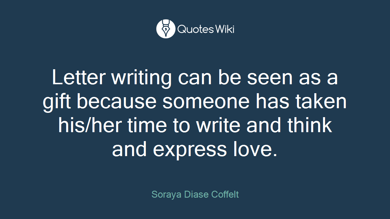 Letter writing can be seen as a gift because someone has taken his/her time to write and think and express love.