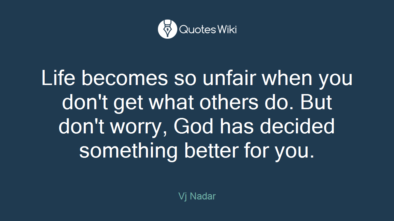 Life becomes so unfair when you don't get what others do. But don't worry, God has decided something better for you.