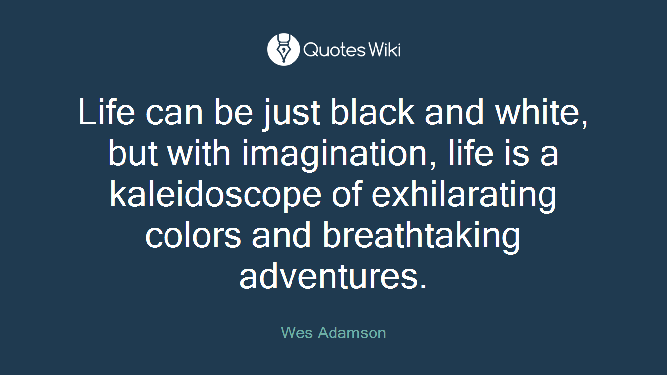 Life can be just black and white, but with imagination, life is a kaleidoscope of exhilarating colors and breathtaking adventures.