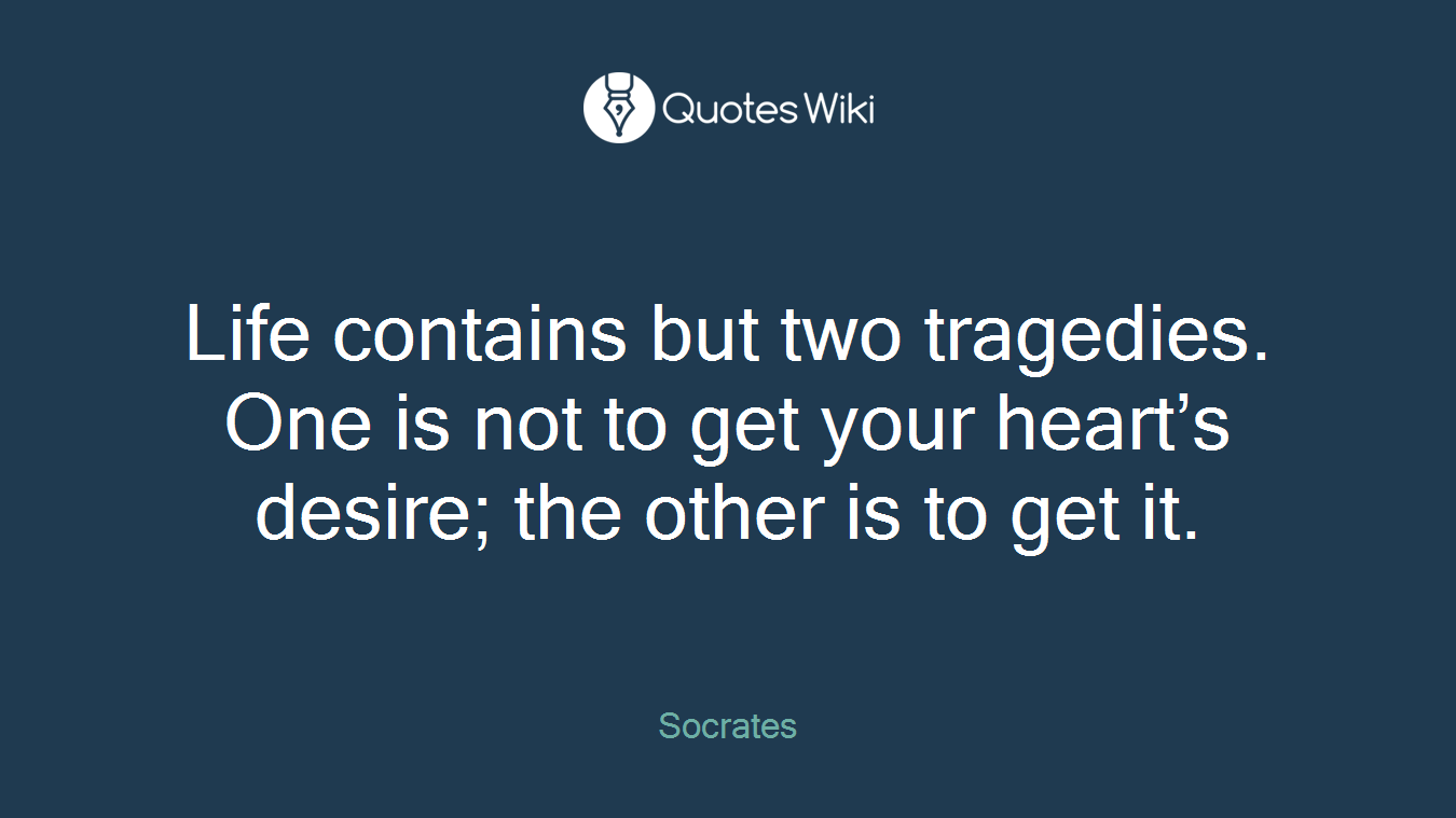 Life contains but two tragedies. One is not to get your heart's desire; the other is to get it.