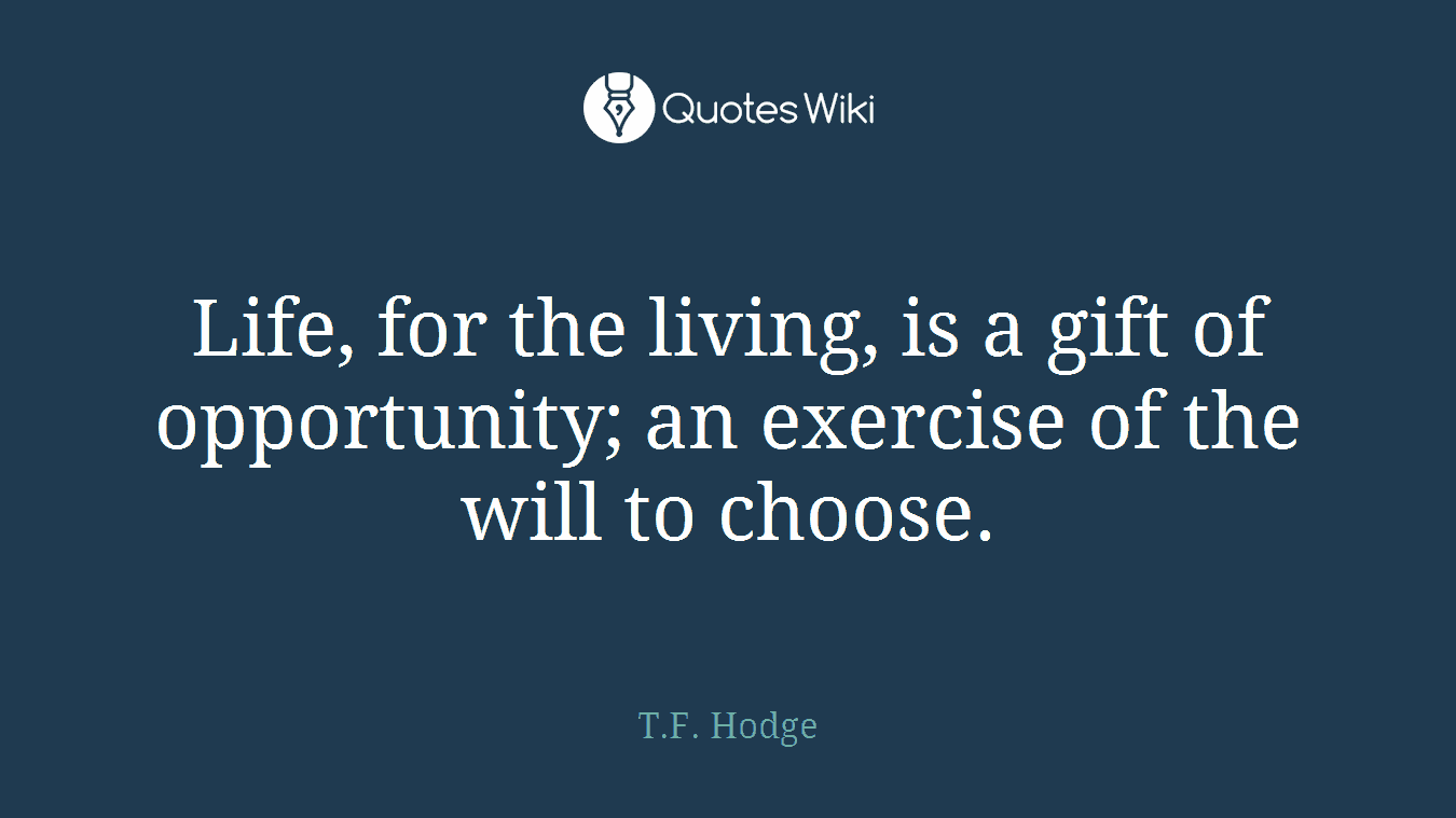Life, for the living, is a gift of opportunity; an exercise of the will to choose.