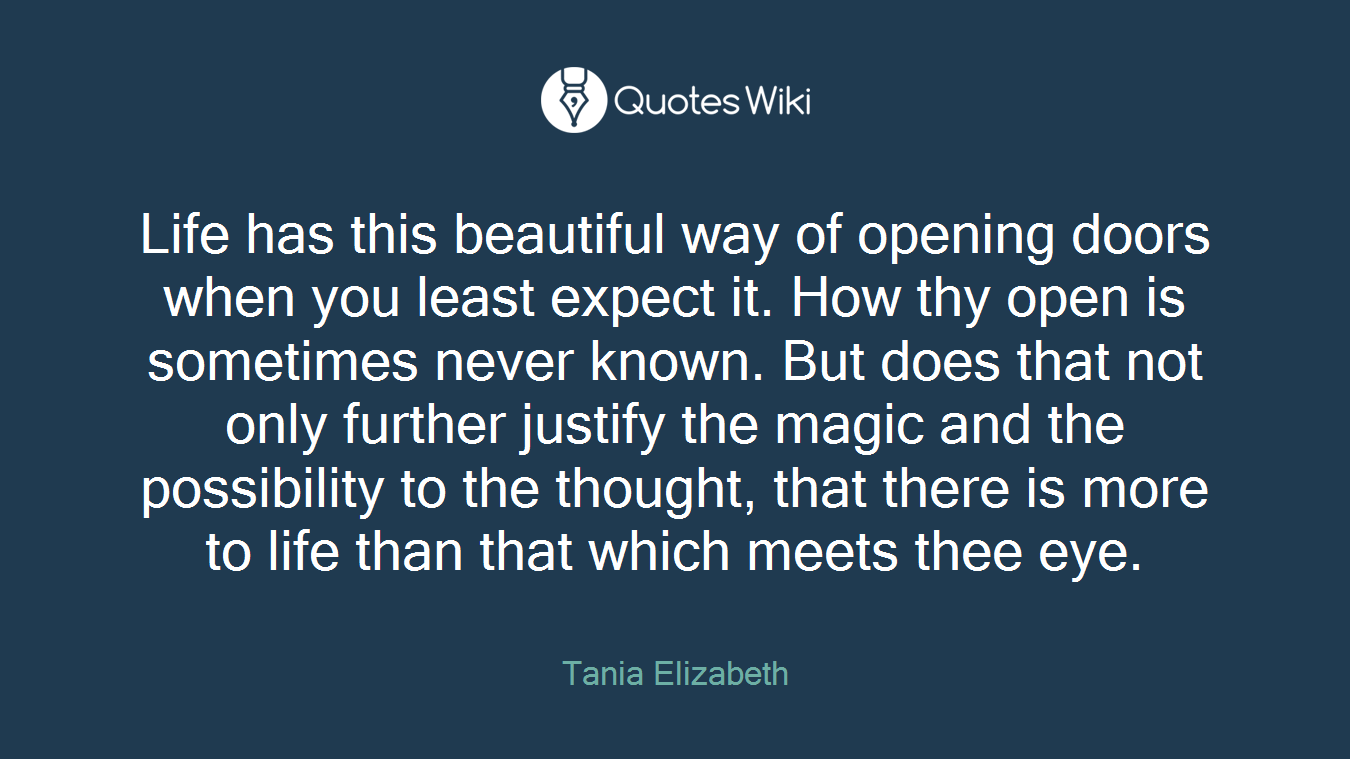 Life has this beautiful way of opening doors when you least expect it. How thy open is sometimes never known. But does that not only further justify the magic and the possibility to the thought, that there is more to life than that which meets thee eye.