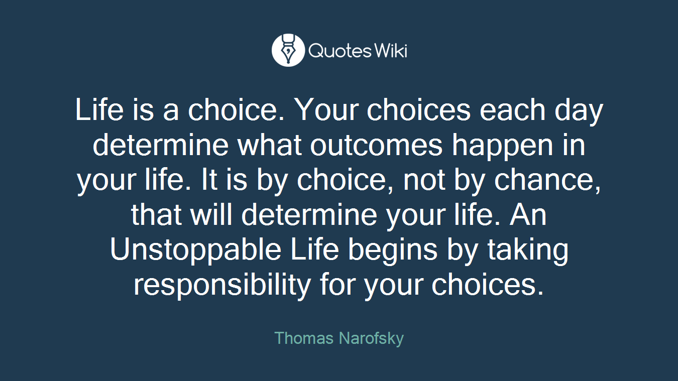Life is a choice. Your choices each day determine what outcomes happen in your life. It is by choice, not by chance, that will determine your life. An Unstoppable Life begins by taking responsibility for your choices.