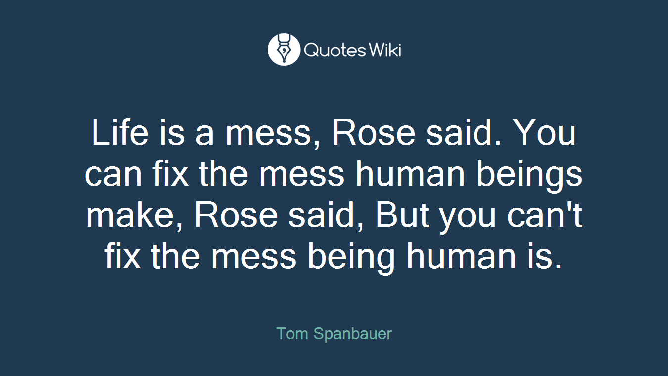 Life is a mess, Rose said. You can fix the mess human beings make, Rose said, But you can't fix the mess being human is.