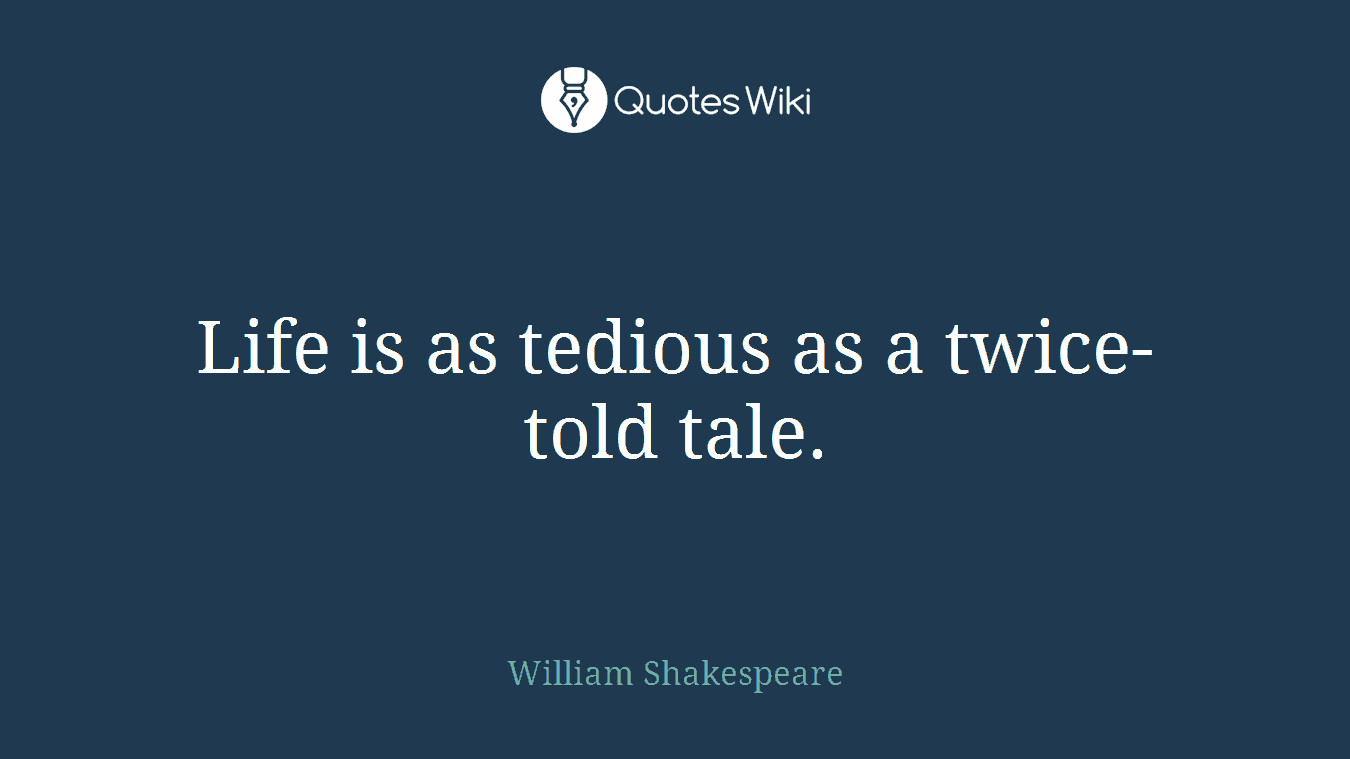 Life is as tedious as a twice-told tale.
