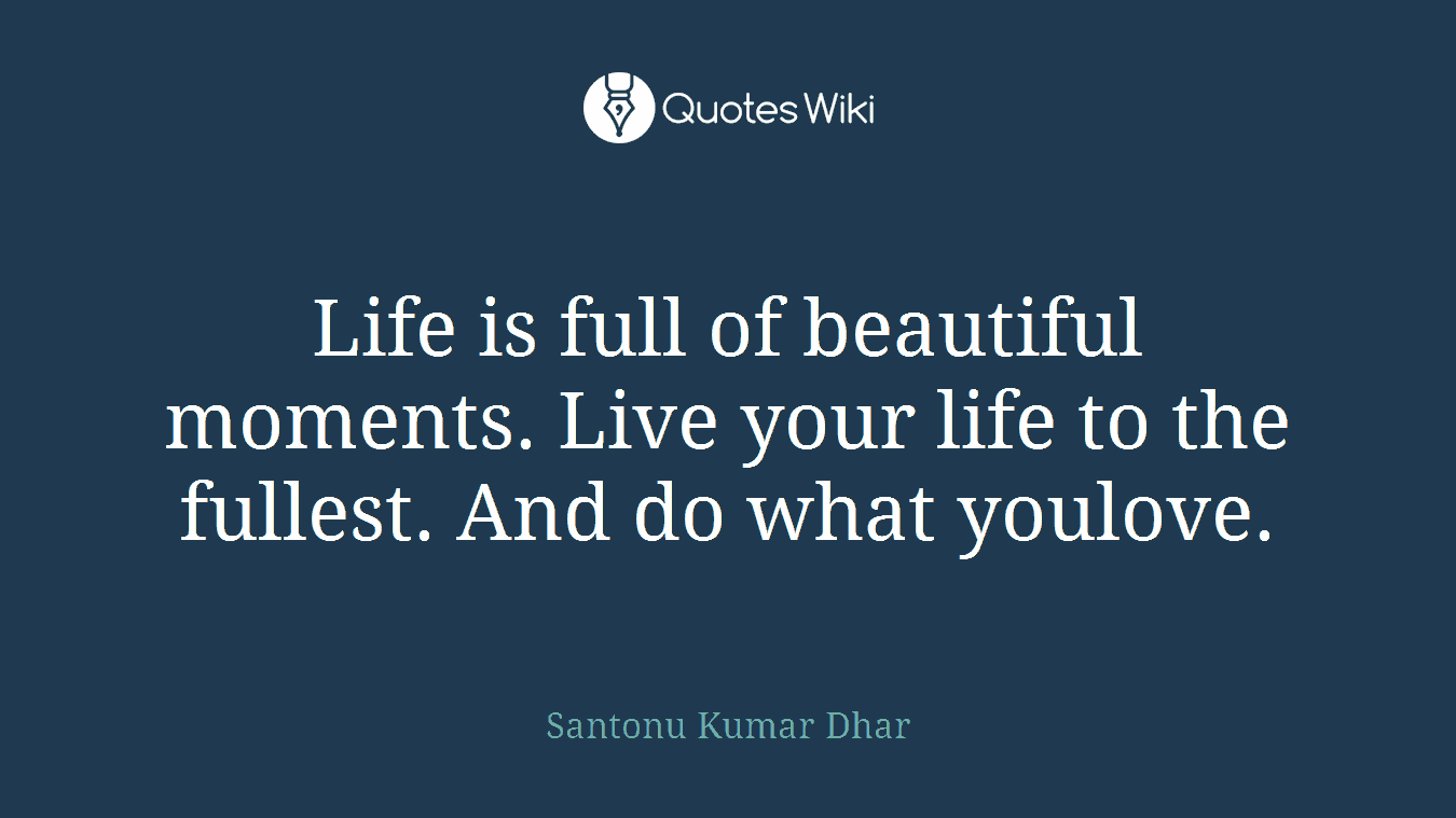 Life is full of beautiful moments. Live your life to the fullest. And do what youlove.