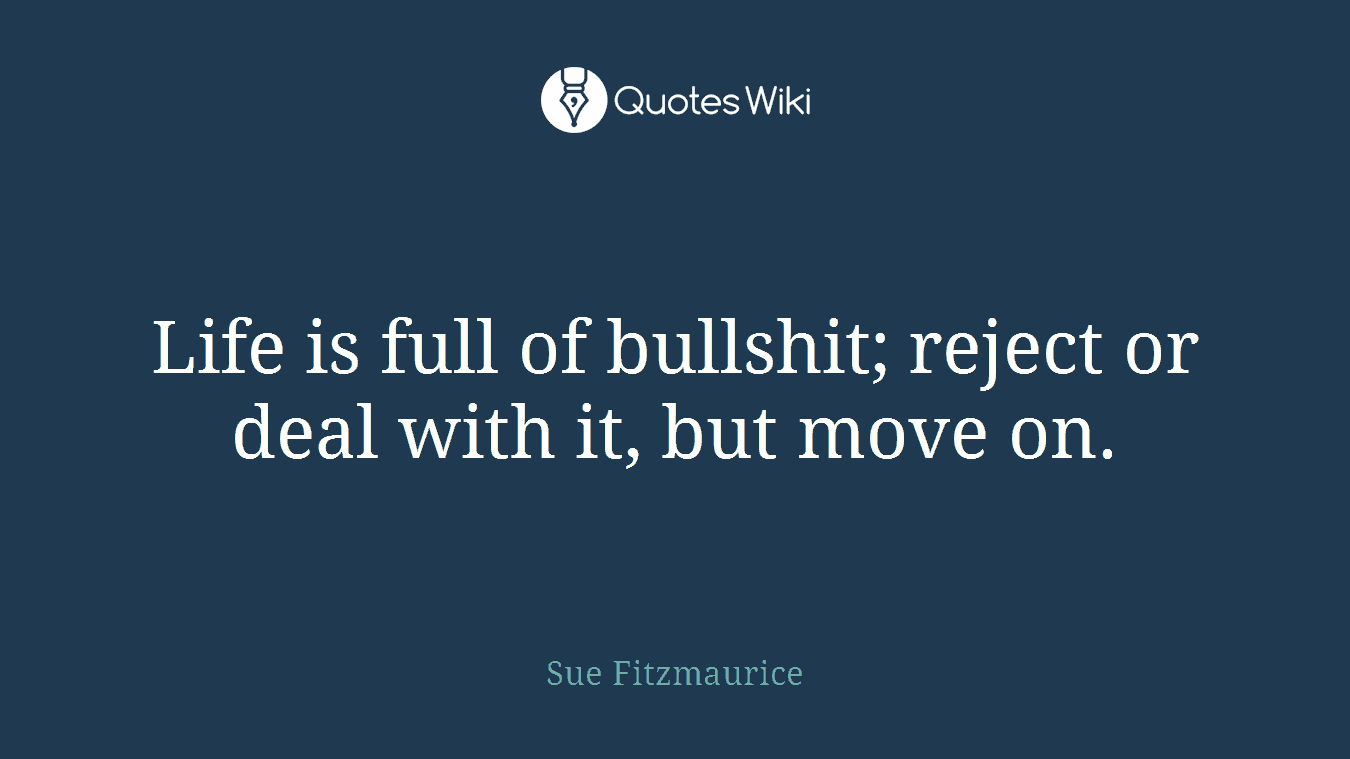 Life is full of bullshit; reject or deal with i...