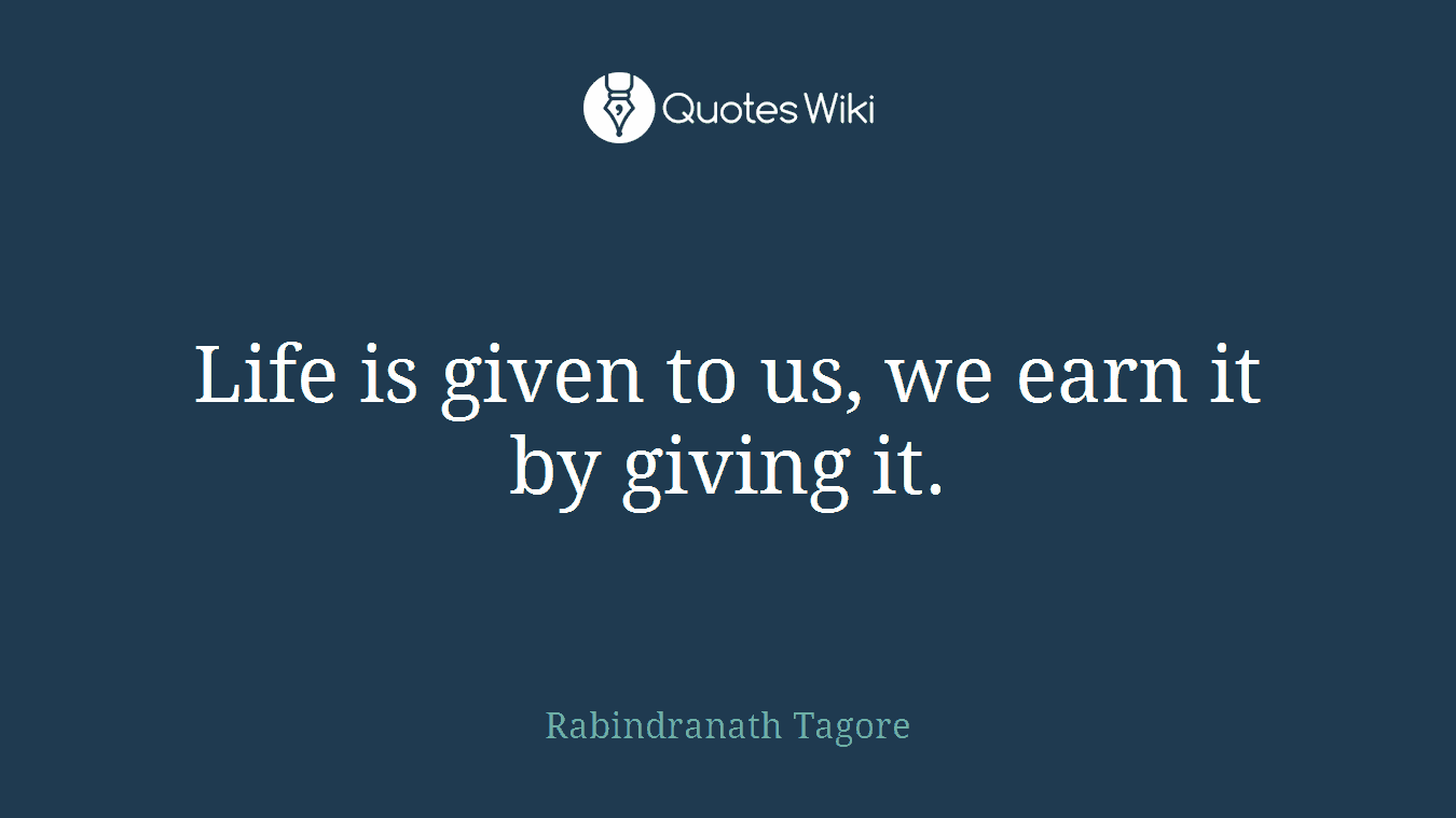 Life is given to us, we earn it by giving it.