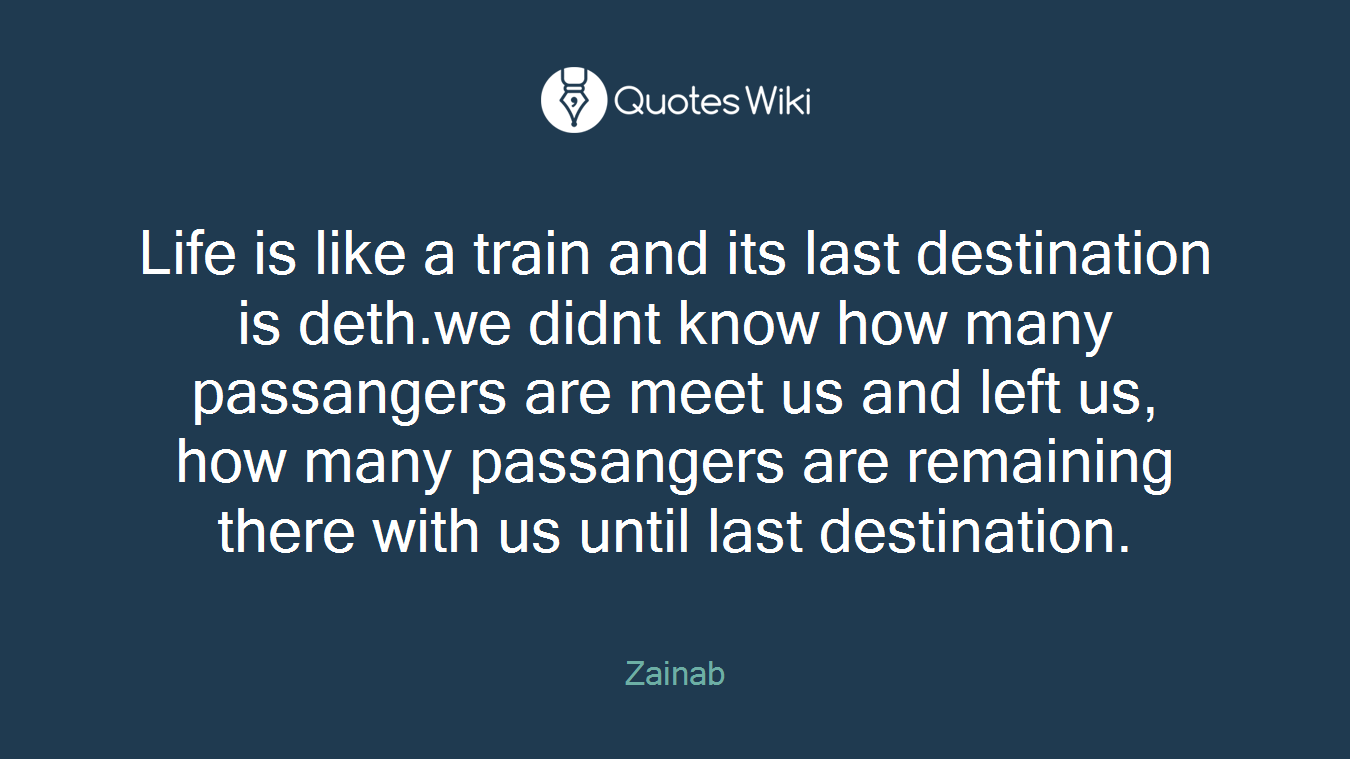 Life is like a train and its last destination is deth.we didnt know how many passangers are meet us and left us, how many passangers are remaining there with us until last destination.