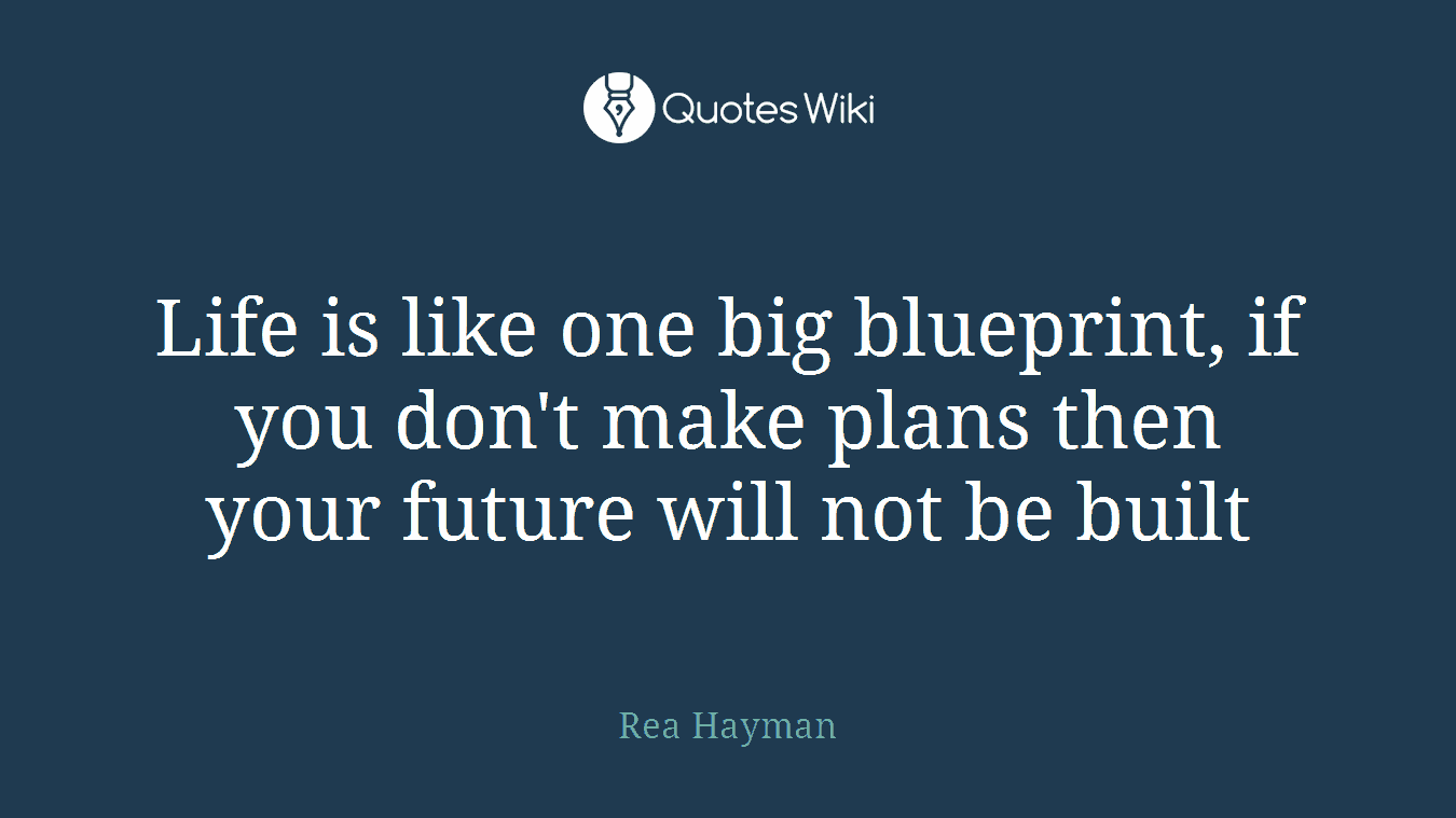 Life is like one big blueprint, if you don't make plans then your future will not be built