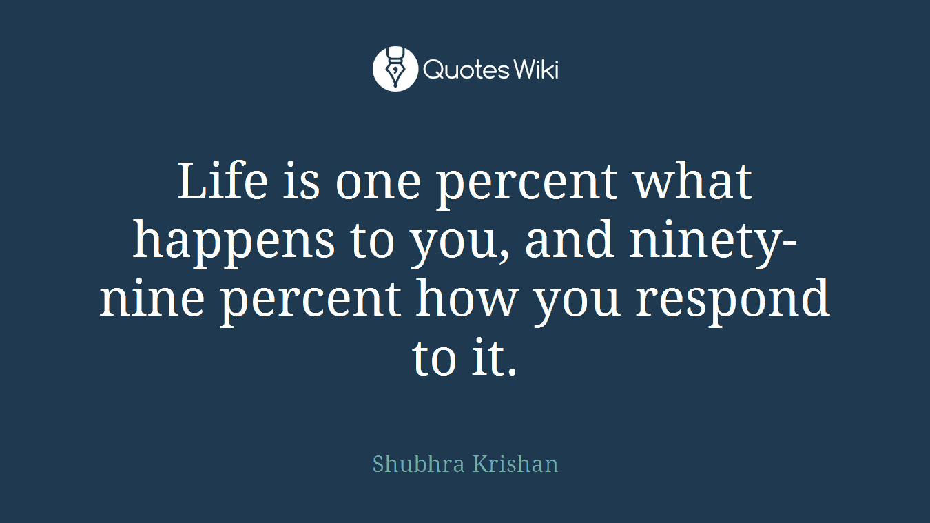 Life is one percent what happens to you, and ninety-nine percent how you respond to it.