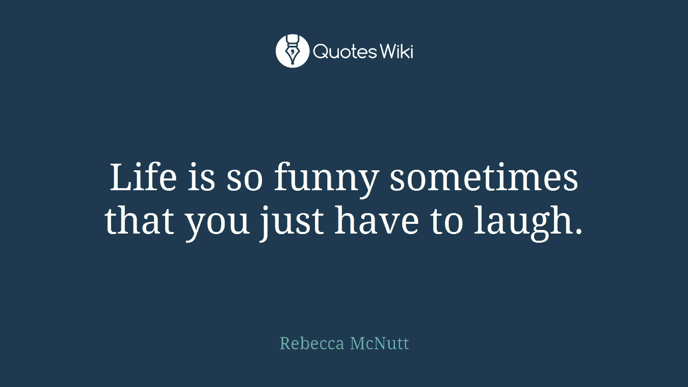 Life is so funny sometimes that you just have to laugh.