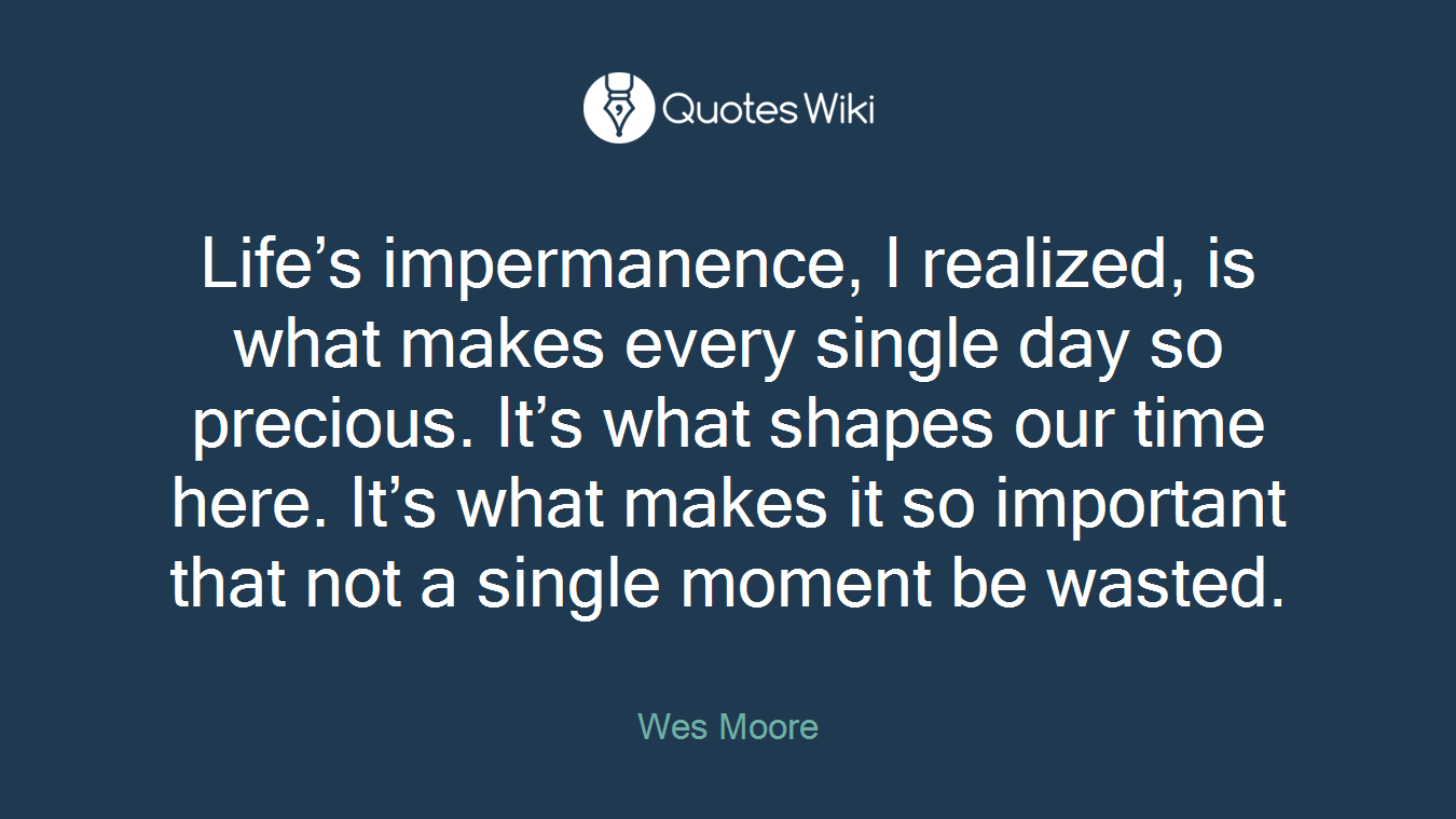 Life's impermanence, I realized, is what makes every single day so precious. It's what shapes our time here. It's what makes it so important that not a single moment be wasted.