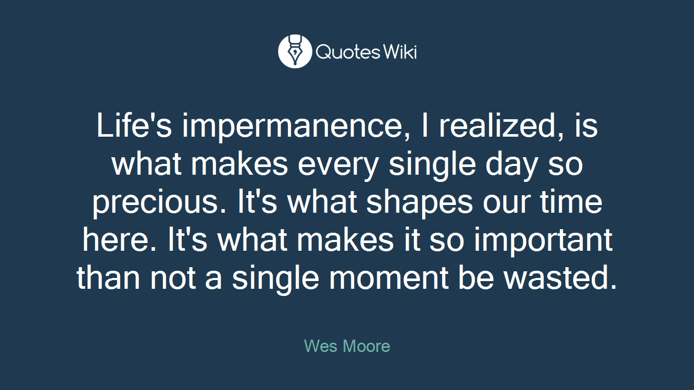 Life's impermanence, I realized, is what makes every single day so precious. It's what shapes our time here. It's what makes it so important than not a single moment be wasted.
