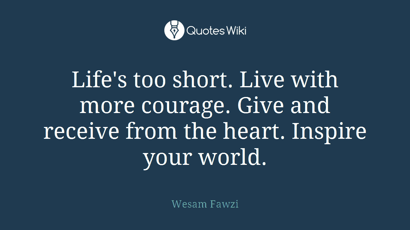 Life's too short. Live with more courage. Give and receive from the heart. Inspire your world.