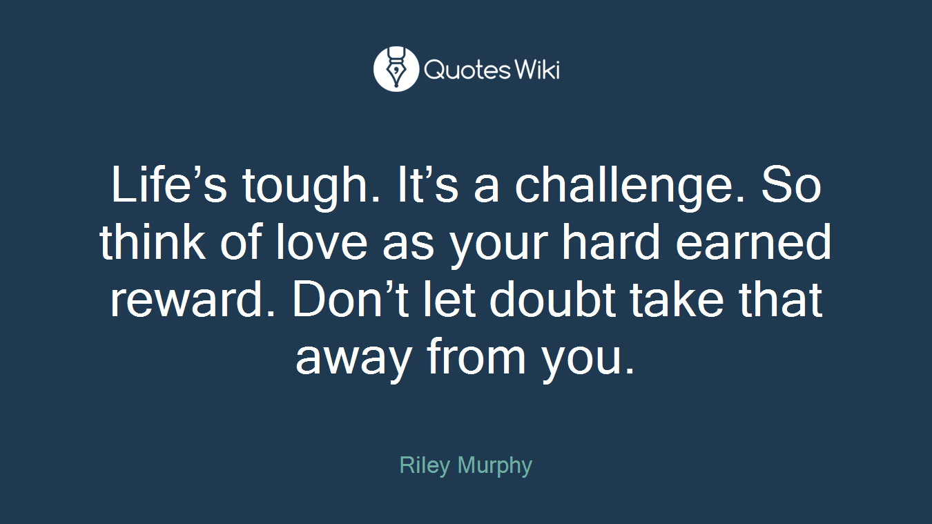 Life's tough. It's a challenge. So think of love as your hard earned reward. Don't let doubt take that away from you.