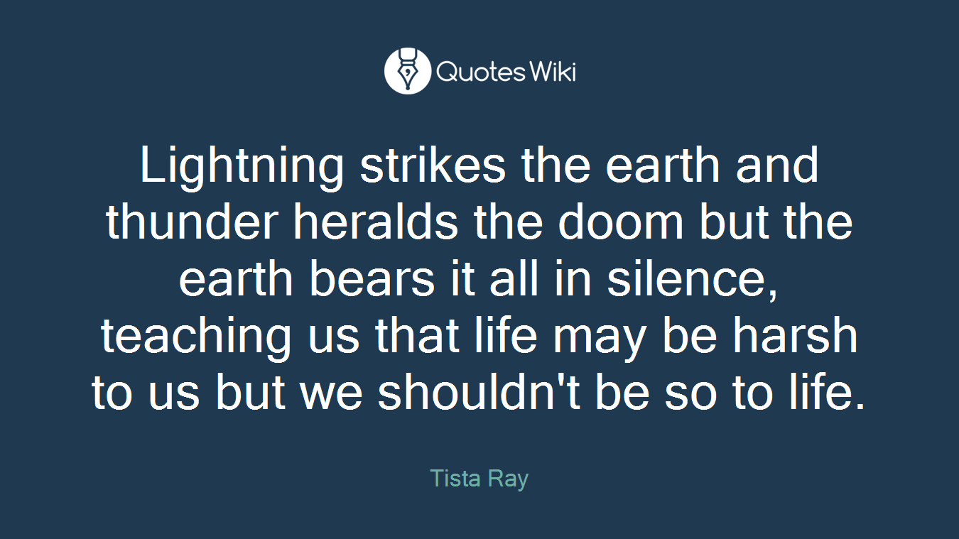 Lightning strikes the earth and thunder heralds the doom but the earth bears it all in silence, teaching us that life may be harsh to us but we shouldn't be so to life.