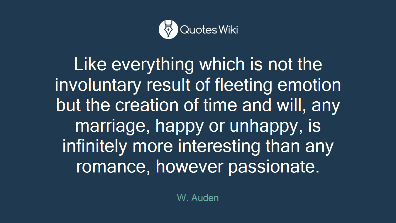 Like everything which is not the involuntary result of fleeting emotion but the creation of time and will, any marriage, happy or unhappy, is infinitely more interesting than any romance, however passionate.
