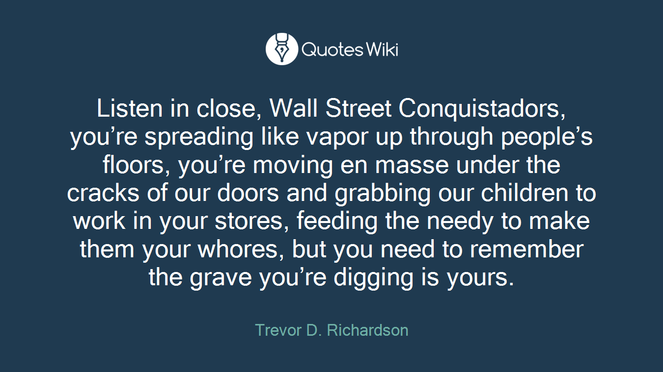 Listen in close, Wall Street Conquistadors, you're spreading like vapor up through people's floors, you're moving en masse under the cracks of our doors and grabbing our children to work in your stores, feeding the needy to make them your whores, but you need to remember the grave you're digging is yours.