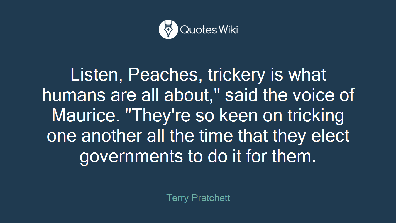 "Listen, Peaches, trickery is what humans are all about,"" said the voice of Maurice. ""They're so keen on tricking one another all the time that they elect governments to do it for them."