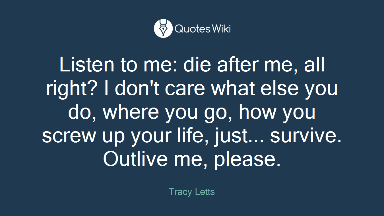 Listen to me: die after me, all right? I don't care what else you do, where you go, how you screw up your life, just... survive. Outlive me, please.