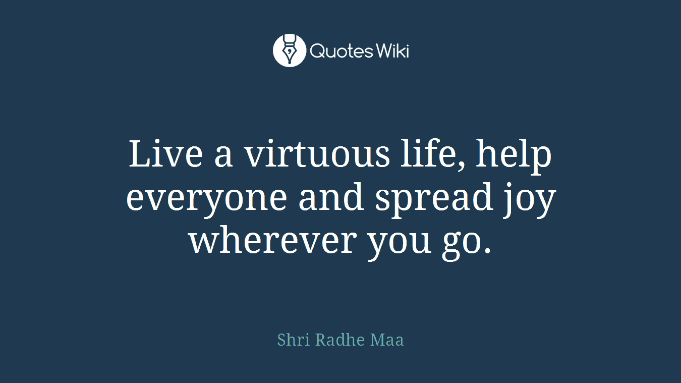 Live a virtuous life, help everyone and spread joy wherever you go.