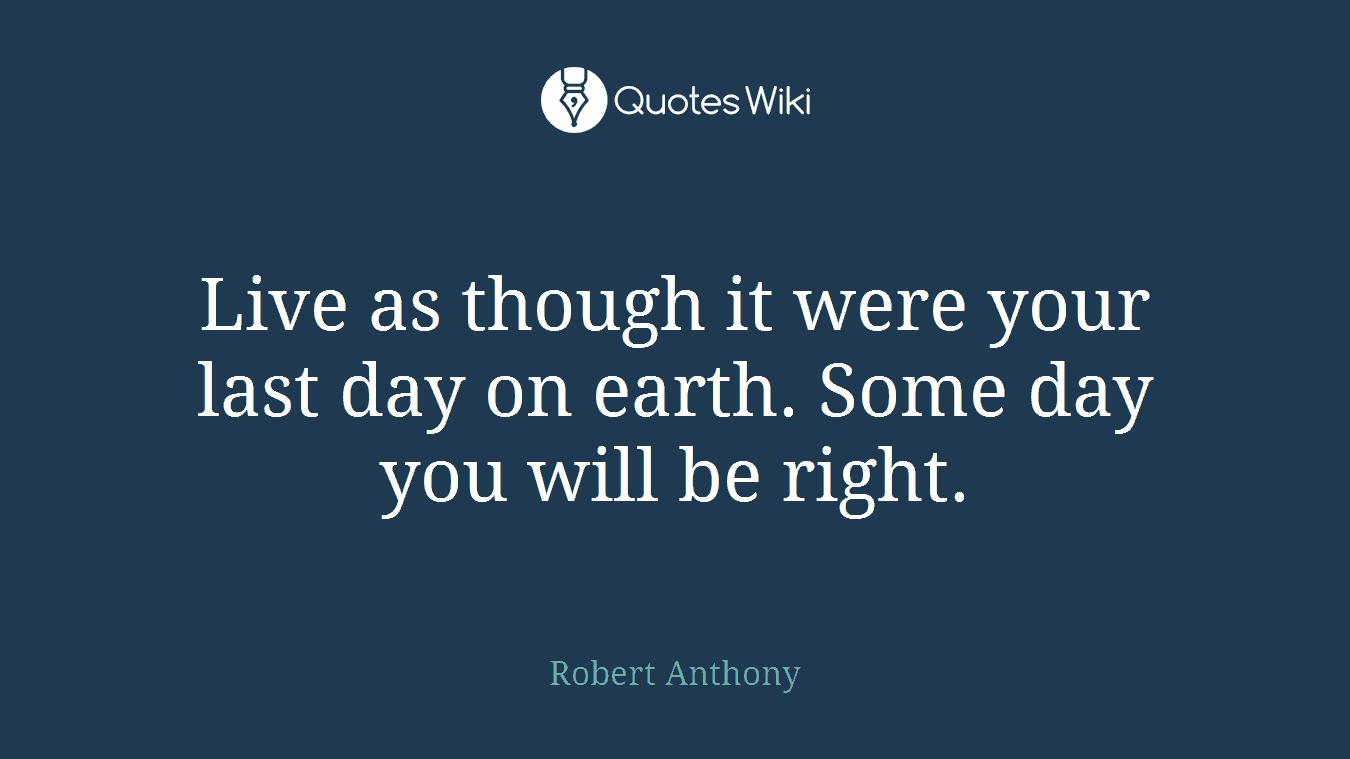 Live as though it were your last day on earth. Some day you will be right.
