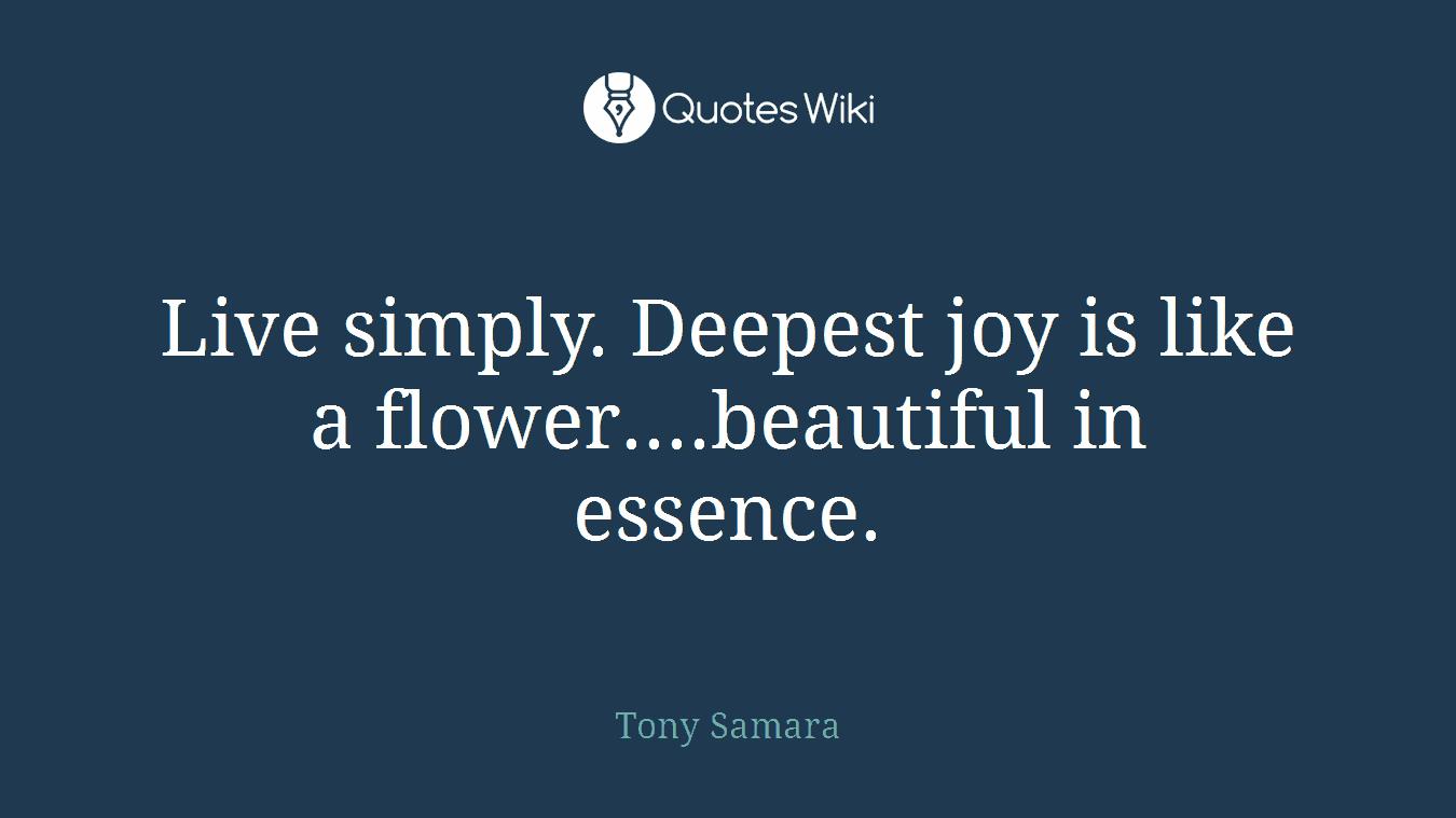 Live simply. Deepest joy is like a flower....beautiful in essence.