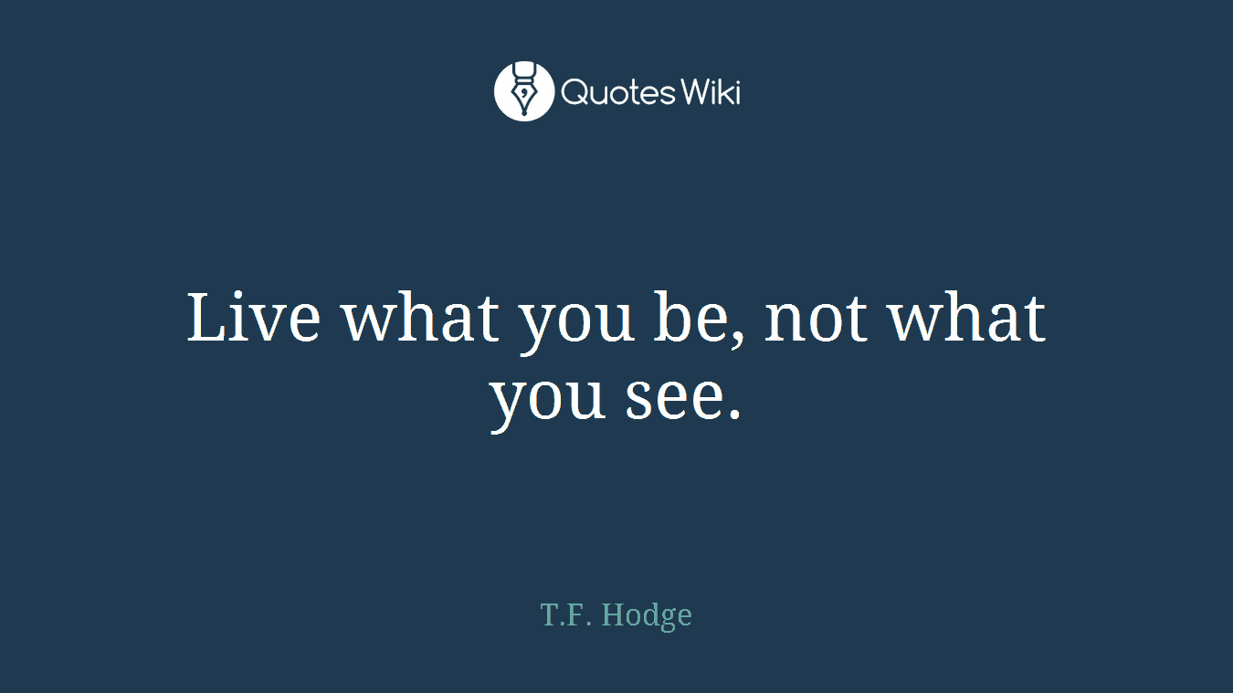 Live what you be, not what you see.