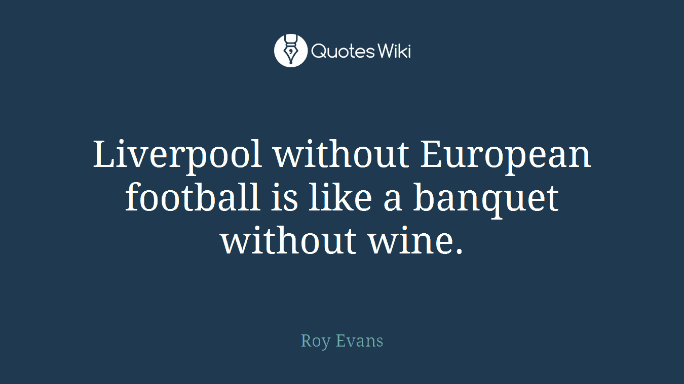 Liverpool without European football is like a banquet without wine.