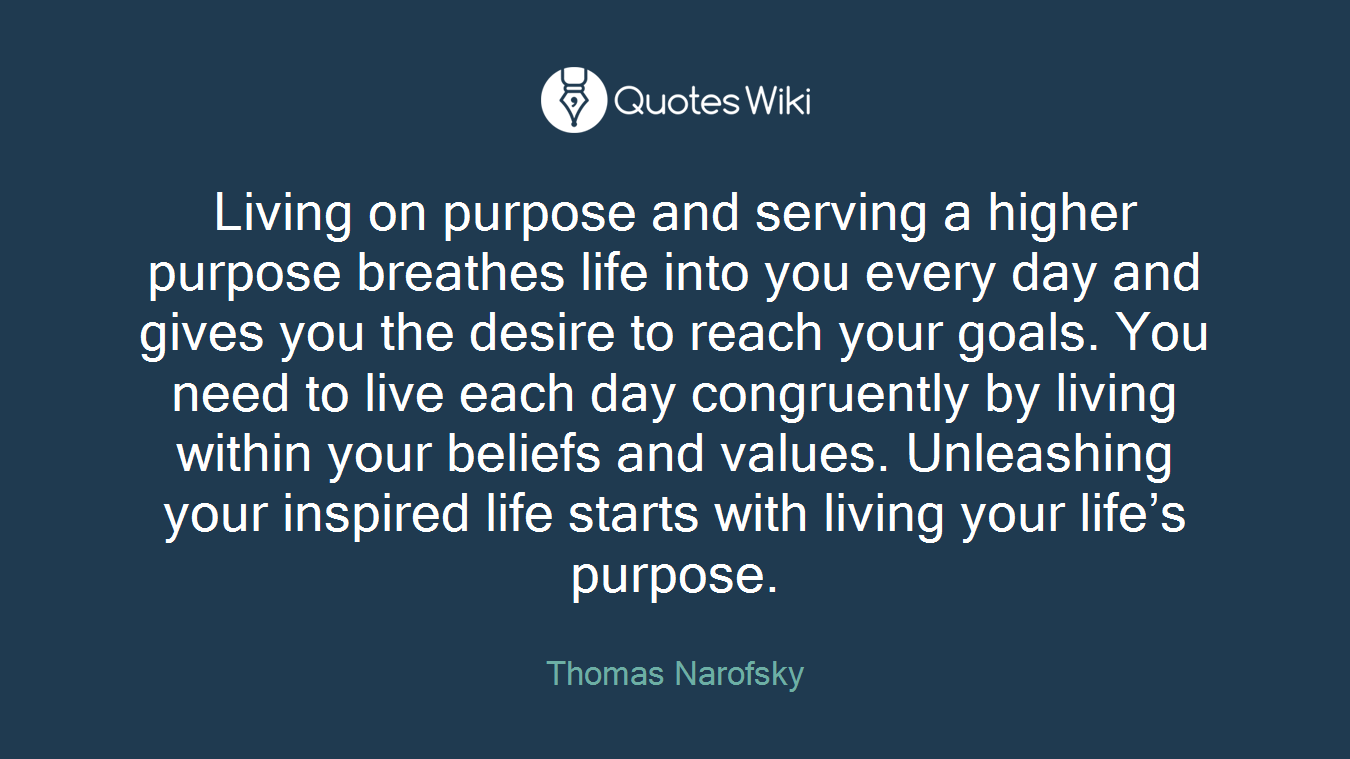 Living on purpose and serving a higher purpose breathes life into you every day and gives you the desire to reach your goals. You need to live each day congruently by living within your beliefs and values. Unleashing your inspired life starts with living your life's purpose.