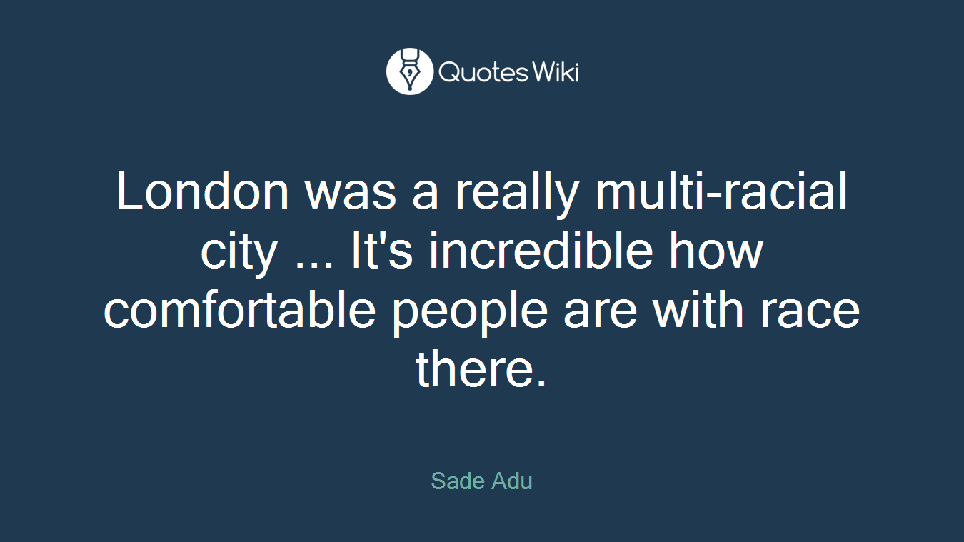 London was a really multi-racial city ... It's incredible how comfortable people are with race there.