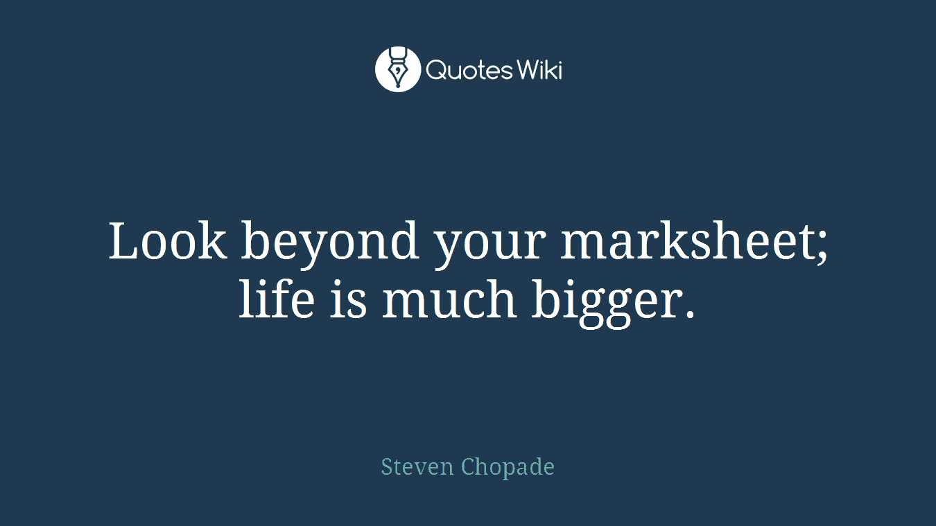 Look beyond your marksheet; life is much bigger.