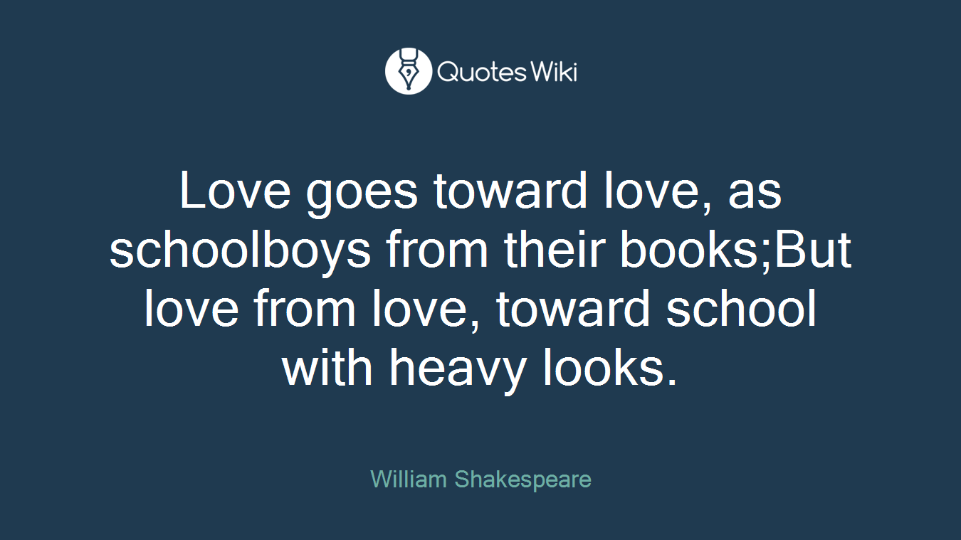 Love goes toward love, as schoolboys from their books;But love from love, toward school with heavy looks.