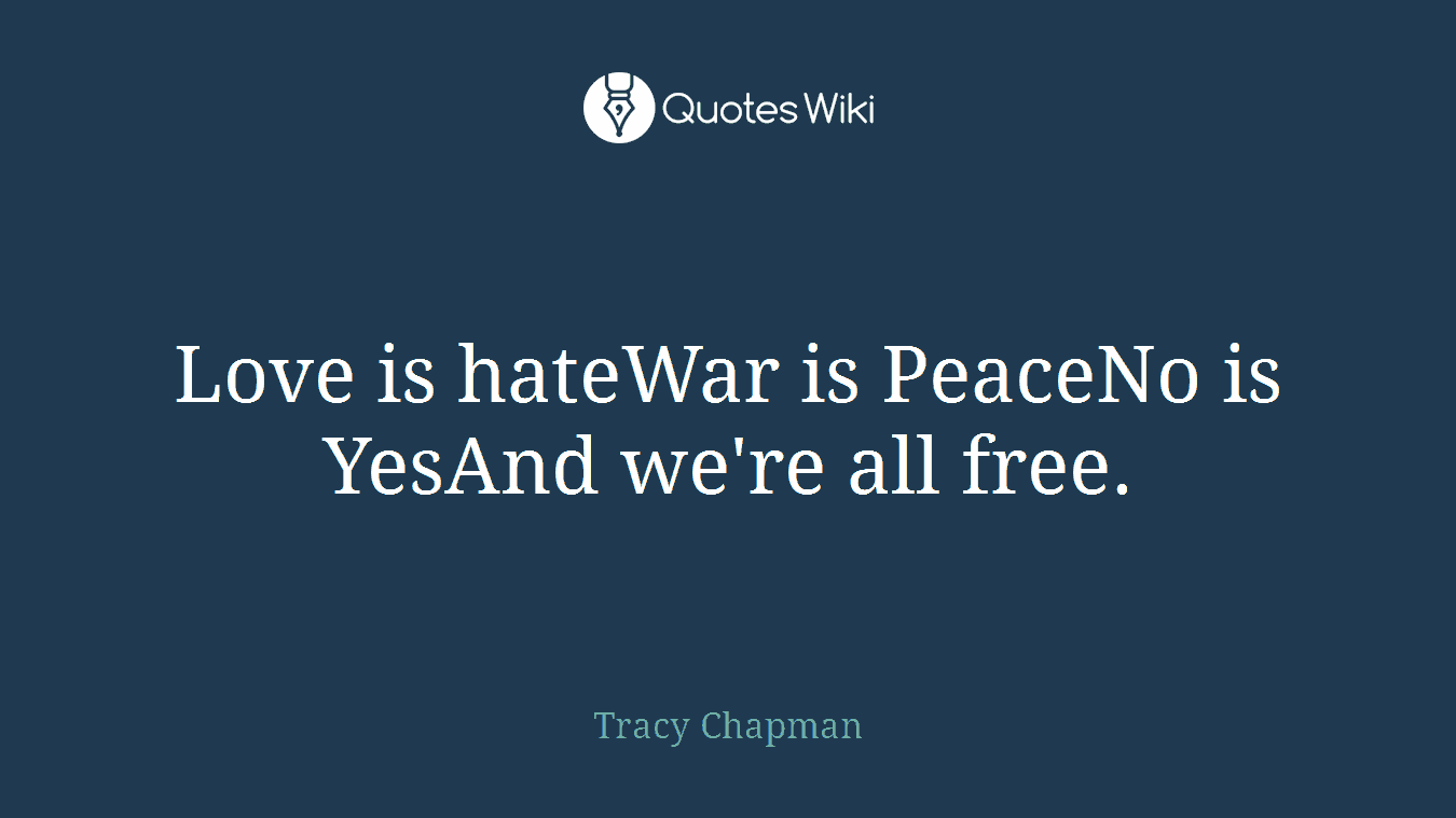 Love is hateWar is PeaceNo is YesAnd we're all free.