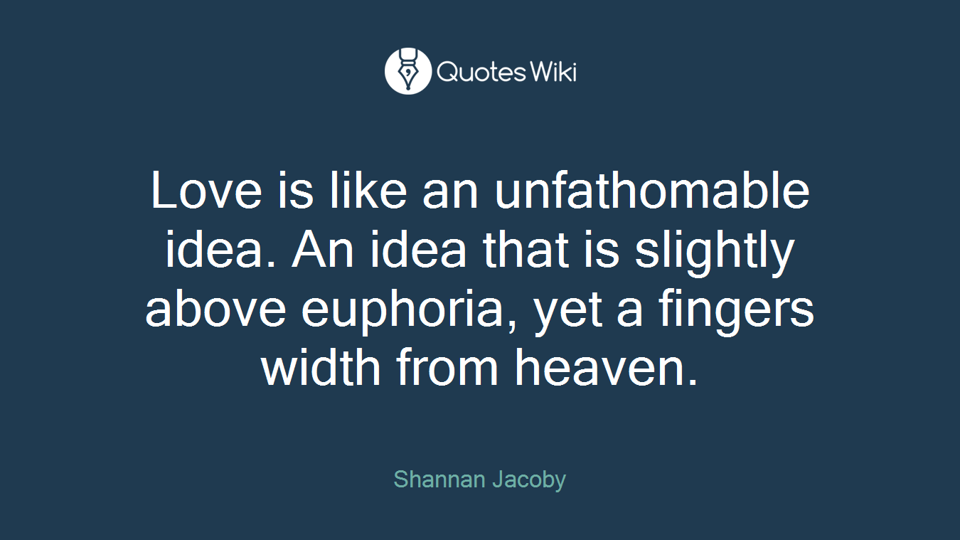 Love is like an unfathomable idea. An idea that is slightly above euphoria, yet a fingers width from heaven.