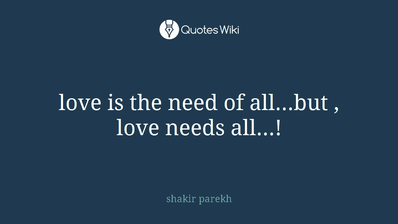 love is the need of all...but , love needs all...!