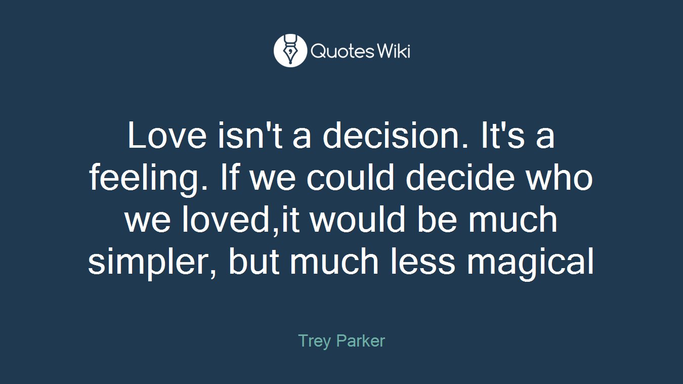 Love isn't a decision. It's a feeling. If we could decide who we loved,it would be much simpler, but much less magical