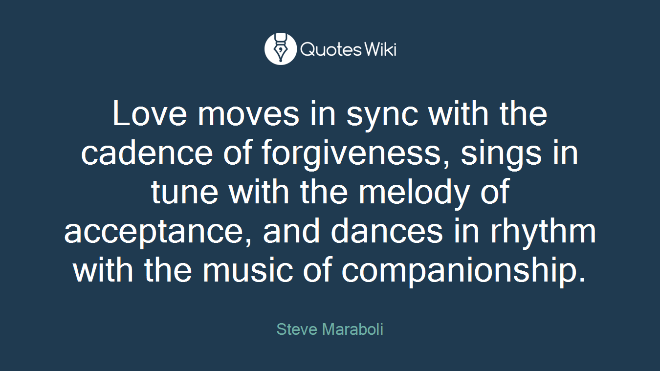 Love moves in sync with the cadence of forgiveness, sings in tune with the melody of acceptance, and dances in rhythm with the music of companionship.