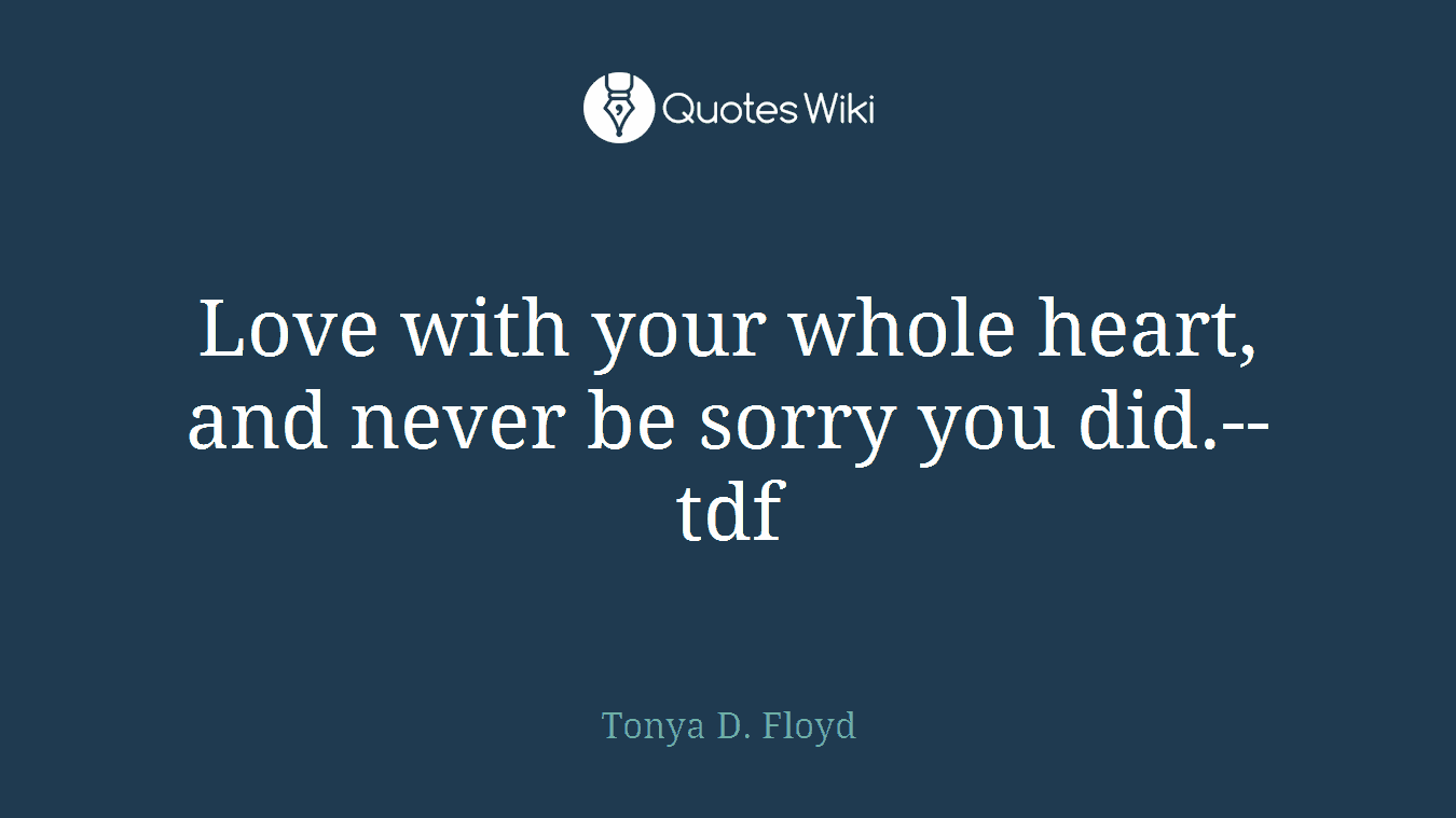 Love with your whole heart, and never be sorry you did.--tdf