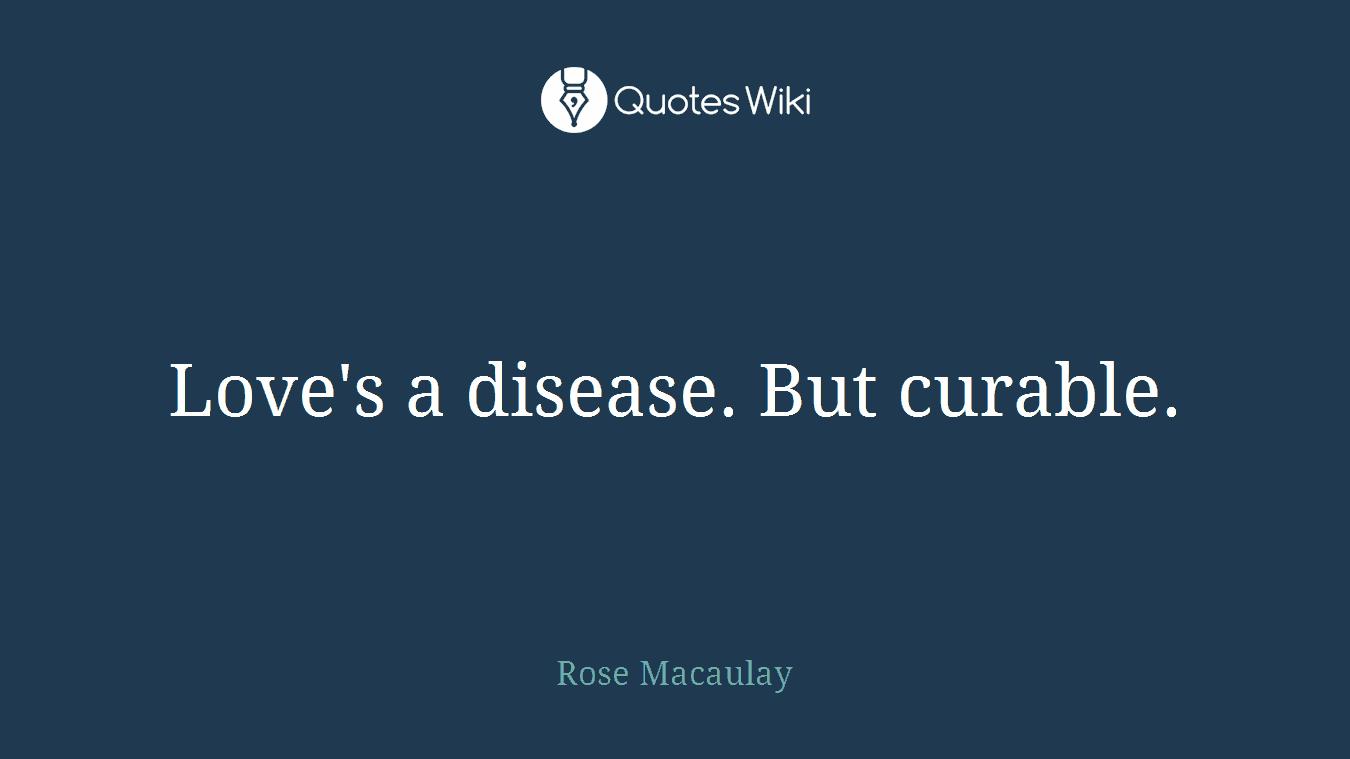 Love's a disease. But curable.