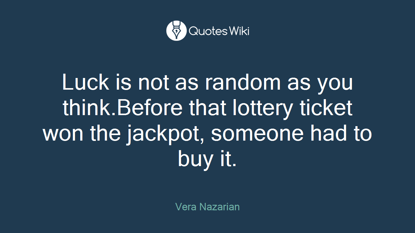 Luck is not as random as you think.Before that lottery ticket won the jackpot, someone had to buy it.