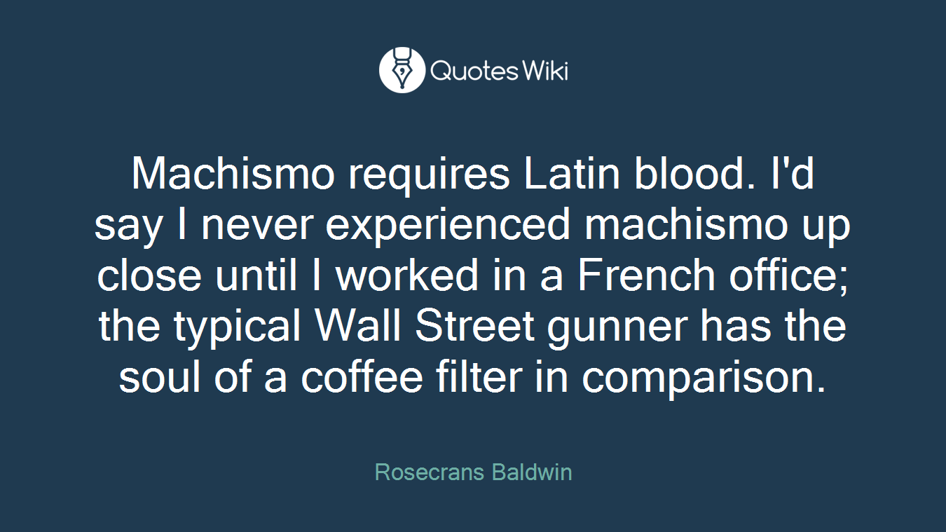 Machismo requires Latin blood. I'd say I never experienced machismo up close until I worked in a French office; the typical Wall Street gunner has the soul of a coffee filter in comparison.