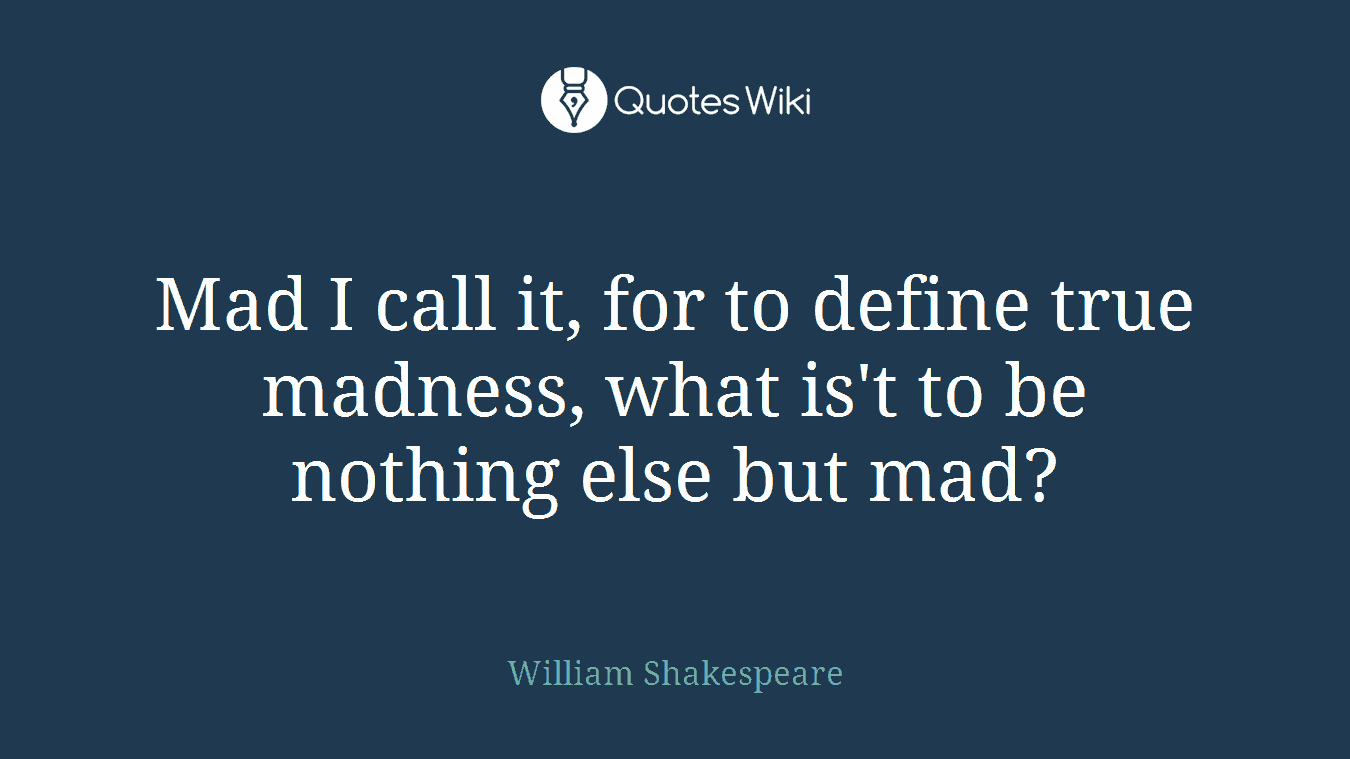 Mad I call it, for to define true madness, what is't to be nothing else but mad?