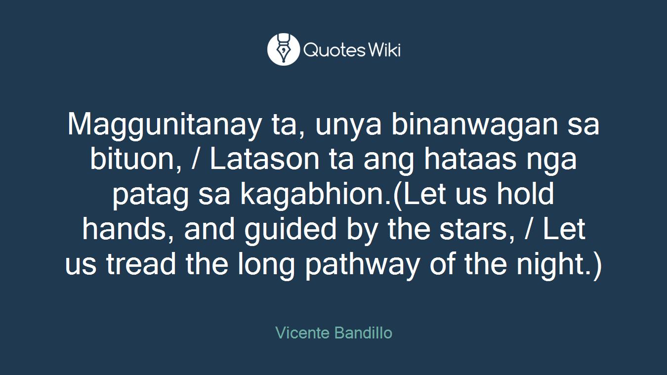 Maggunitanay ta, unya binanwagan sa bituon, / Latason ta ang hataas nga patag sa kagabhion.(Let us hold hands, and guided by the stars, / Let us tread the long pathway of the night.)