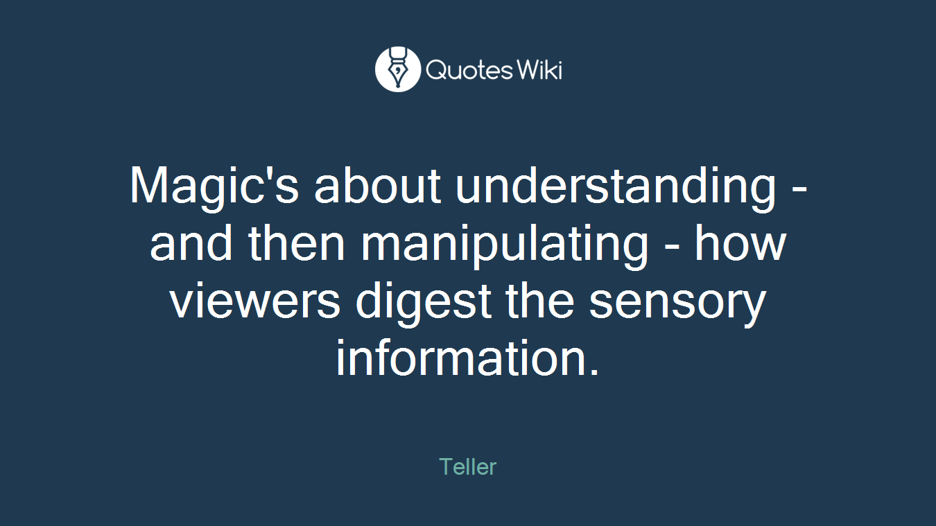 Magic's about understanding - and then manipulating - how viewers digest the sensory information.
